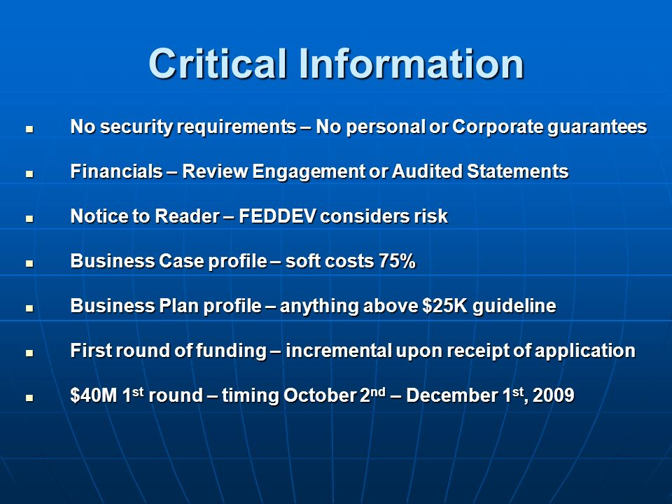 Critical Information No security requirements – No personal or Corporate guarantees No security requirements – No personal or Corporate guarantees Financials – Review Engagement or Audited Statements Financials – Review Engagement or Audited Statements Notice to Reader – FEDDEV considers risk Notice to Reader – FEDDEV considers risk Business Case profile – soft costs 75% Business Case profile – soft costs 75% Business Plan profile – anything above $25K guideline Business Plan profile – anything above $25K guideline First round of funding – incremental upon receipt of application First round of funding – incremental upon receipt of application $40M 1 st round – timing October 2 nd – December 1 st, 2009 $40M 1 st round – timing October 2 nd – December 1 st, 2009