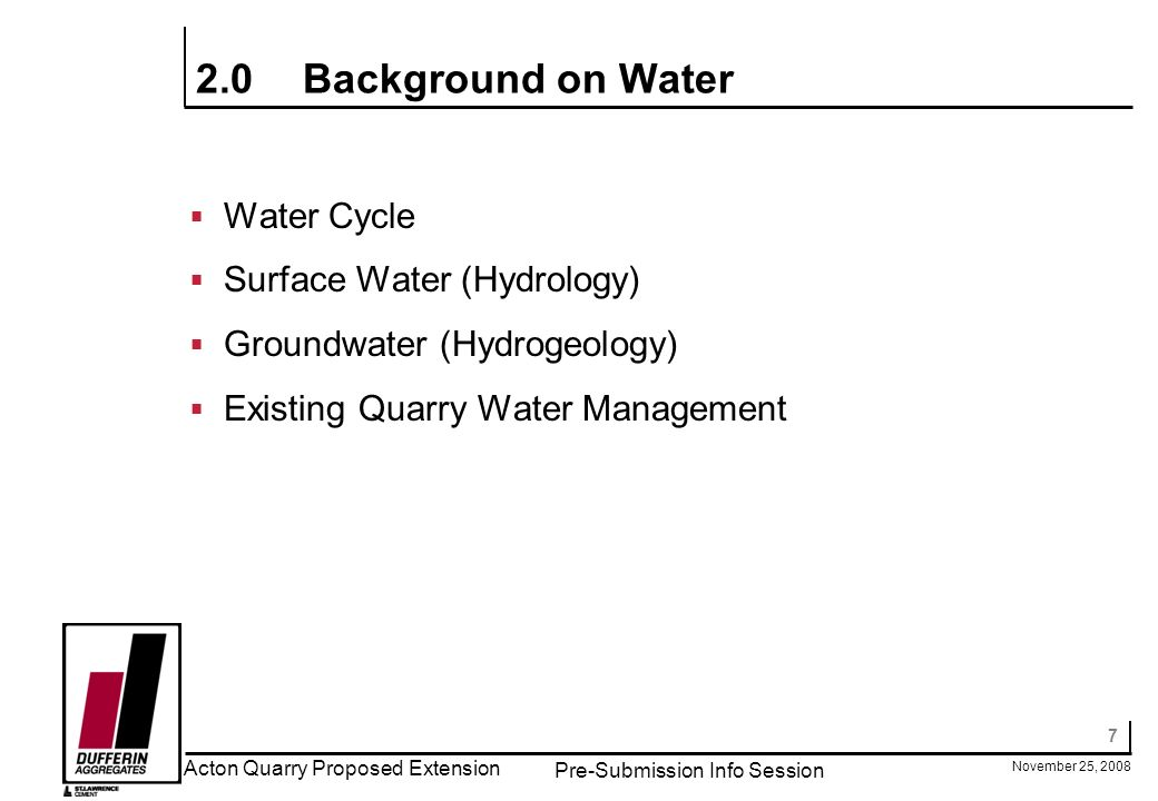 7 November 25, 2008 Acton Quarry Proposed Extension Pre-Submission Info Session 2.0Background on Water Water Cycle Surface Water (Hydrology) Groundwater (Hydrogeology) Existing Quarry Water Management