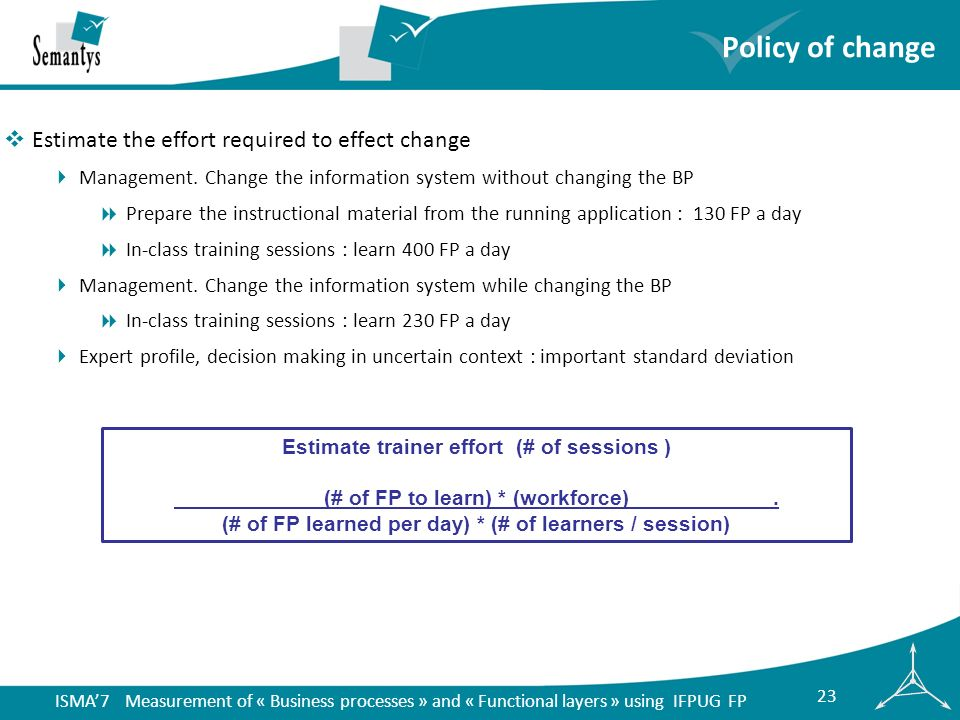 ISMA7 Measurement of « Business processes » and « Functional layers » using IFPUG FP 23 Policy of change Estimate the effort required to effect change Management.