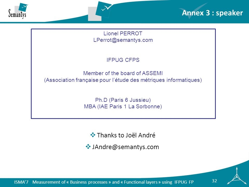 ISMA7 Measurement of « Business processes » and « Functional layers » using IFPUG FP 32 Annex 3 : speaker Lionel PERROT LPerrot@semantys.com IFPUG CFPS Member of the board of ASSEMI (Association française pour létude des métriques informatiques) Ph.D (Paris 6 Jussieu) MBA (IAE Paris 1 La Sorbonne) Thanks to Joël André JAndre@semantys.com