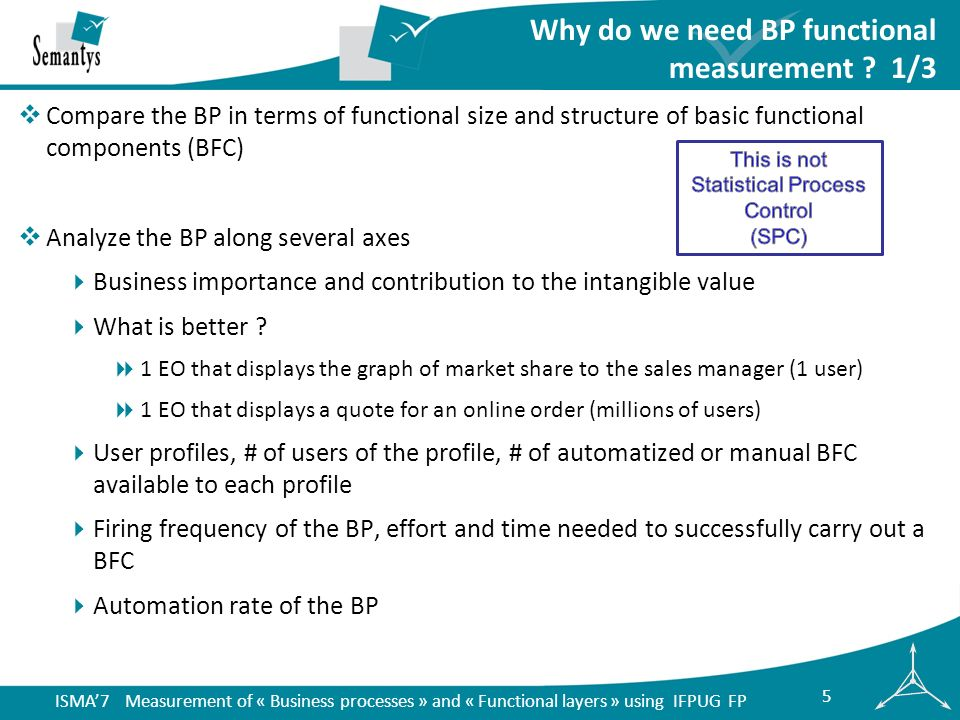 ISMA7 Measurement of « Business processes » and « Functional layers » using IFPUG FP 16 usertank & dataabbrev IFPUG type manual (y/n) BPL FP U1 FP U2 FP manu al FP auto FP U1Management filemngF1ILFno15 U1Customer filecustF1EIFno10 U1LockerlockT1ILFyes77 7 U2Management filemngF2ILFno = mngF1 15 = mngF 1 U2Customer filecustF2EIFno = custF1 10 = custF 1 U2LockerlockT2ILFyes = lockT1 7 U1 & U2TOTAL tank & data 6232 725 U1 & U2Percentages 33%100% 22%78% U1 & U2TOTAL U1 & U2 1967754551958 U1 & U2Percentages 32%100%70%71%25%75% Actions and transactions are recounted whenever they are triggered by an actor Do not recount the tanks and functional data within the same BP Example measurement BP tanks, data function & sum