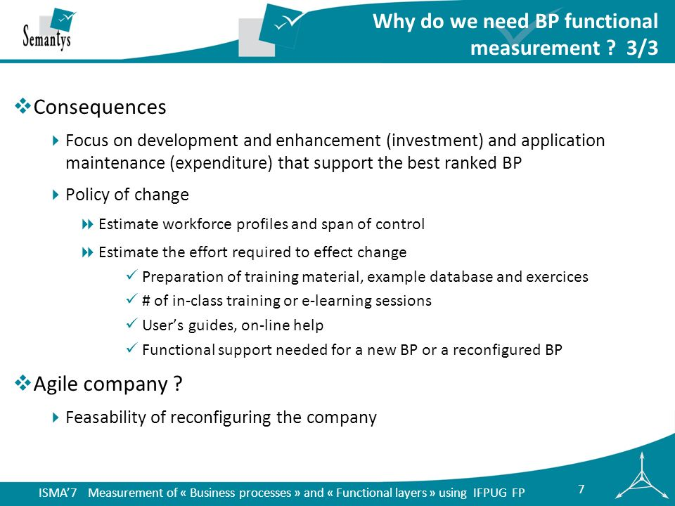ISMA7 Measurement of « Business processes » and « Functional layers » using IFPUG FP 28 Synthesis Enterprise architecture frameworks typically include the following layers Business Process Layer (BPL), Functional Layer (FL), Application Layer (AL) and Technical Layer (TL) We propose using the IFPUG FP to measure functional size of the BPL and the FL We present Purposes, principles, examples and uses of BPL and FL measurements Actual results coming from our work in management area Currently conducting further studies to Improve our indicators while taking into account the users profiles Extend this method to other areas