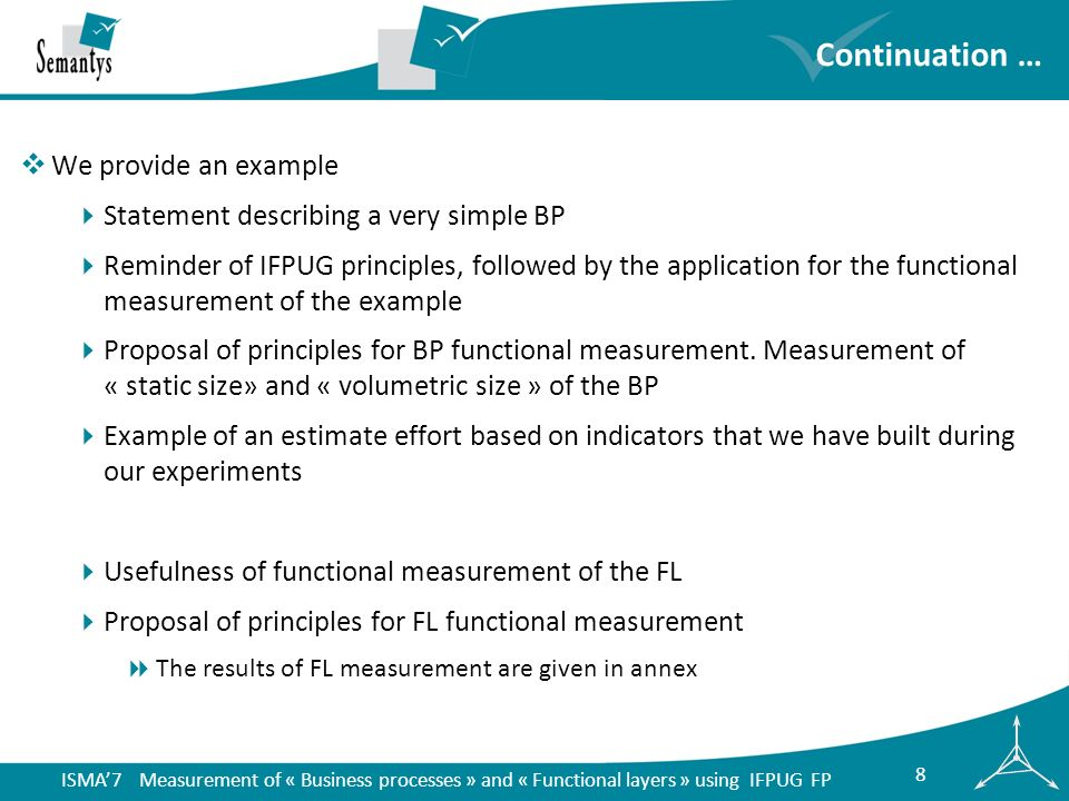 ISMA7 Measurement of « Business processes » and « Functional layers » using IFPUG FP 9 Example statement 1/2 Incoming mail BP: user U1 An employee U1 takes a letter, opens the letter and verifies the documents that are in the letter U1 searches the relevant item in the management file using the function simplified list of items in the application File Management .