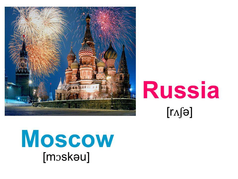 Moscow Russia [m ɔ skəu] [r ʌʃ ə]