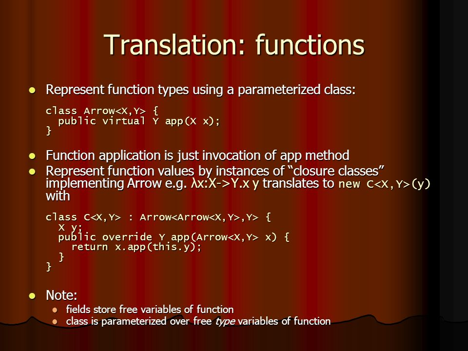 Translation: functions Represent function types using a parameterized class: class Arrow { public virtual Y app(X x); } Represent function types using a parameterized class: class Arrow { public virtual Y app(X x); } Function application is just invocation of app method Function application is just invocation of app method Represent function values by instances of closure classes implementing Arrow e.g.