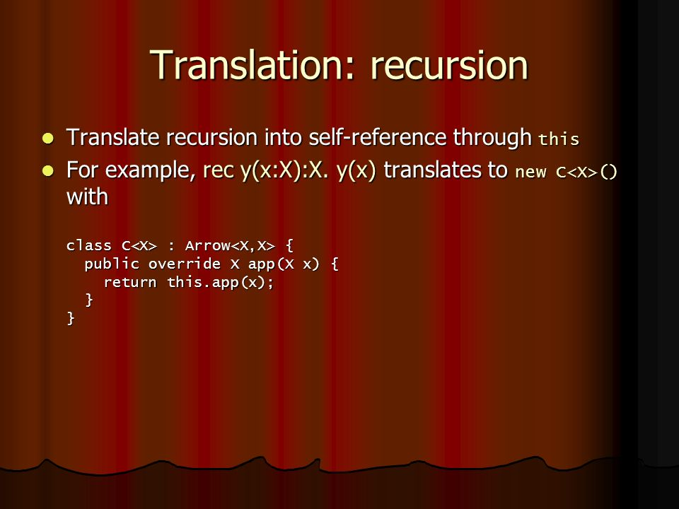 Translation: recursion Translate recursion into self-reference through this Translate recursion into self-reference through this For example, rec y(x:X):X.