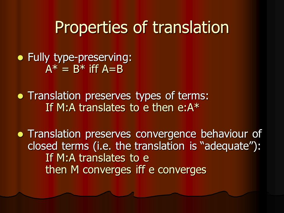 Properties of translation Fully type-preserving: A* = B* iff A=B Fully type-preserving: A* = B* iff A=B Translation preserves types of terms: If M:A translates to e then e:A* Translation preserves types of terms: If M:A translates to e then e:A* Translation preserves convergence behaviour of closed terms (i.e.