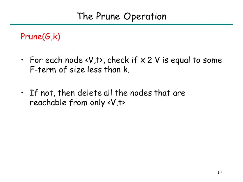 16 Motivation: The Prune Operation Discovering equivalences among all expressions For the latter, it is sufficient to discover equivalences among all terms of size at most t at each program point (where t = #variables * size of program).