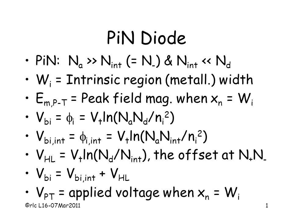 ©rlc L16-07Mar20111 PiN Diode PiN: N a >> N int (= N - ) & N int << N d W i = Intrinsic region (metall.) width E m,P-T = Peak field mag. when x n = W