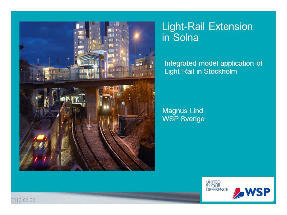 Light-Rail Extension in Solna Integrated model application of Light Rail in Stockholm 2012-03-20 Magnus Lind WSP Sverige