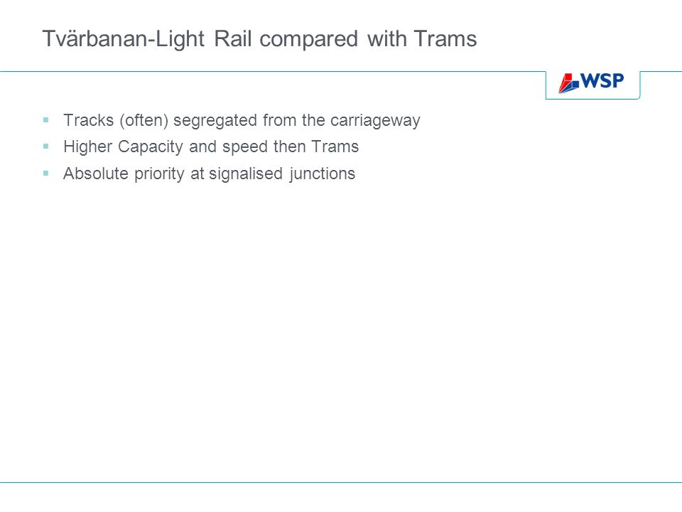 Tvärbanan-Light Rail compared with Trams Tracks (often) segregated from the carriageway Higher Capacity and speed then Trams Absolute priority at signalised junctions