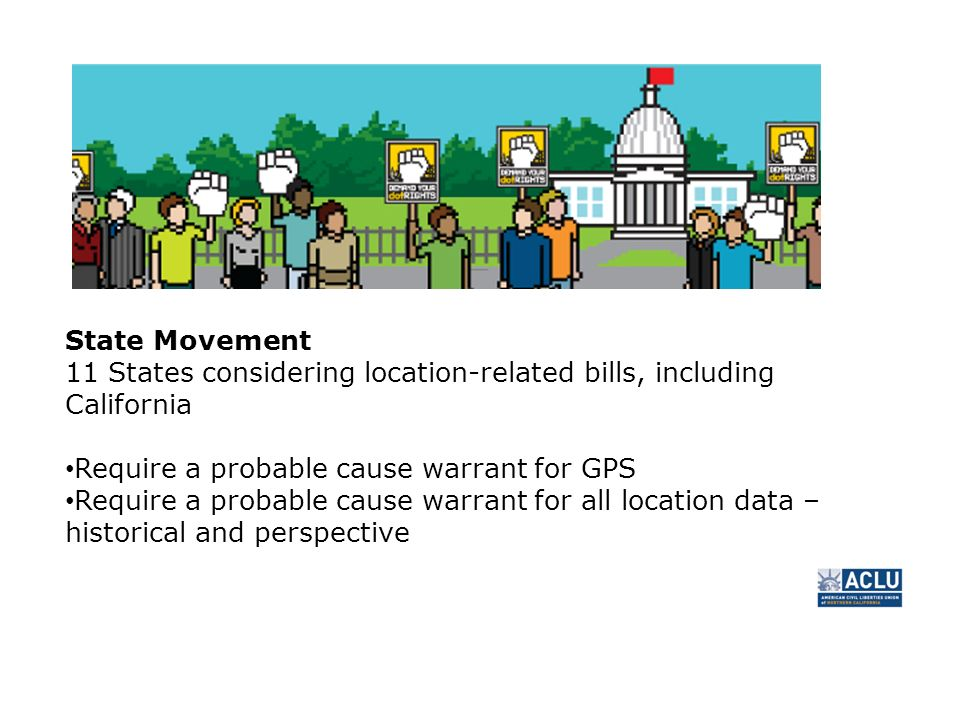 State Movement 11 States considering location-related bills, including California Require a probable cause warrant for GPS Require a probable cause warrant for all location data – historical and perspective
