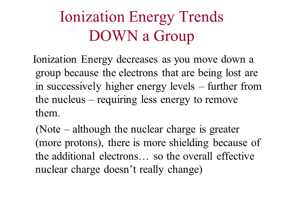 Ionization Energy Trends DOWN a Group Ionization Energy decreases as you move down a group because the electrons that are being lost are in successive