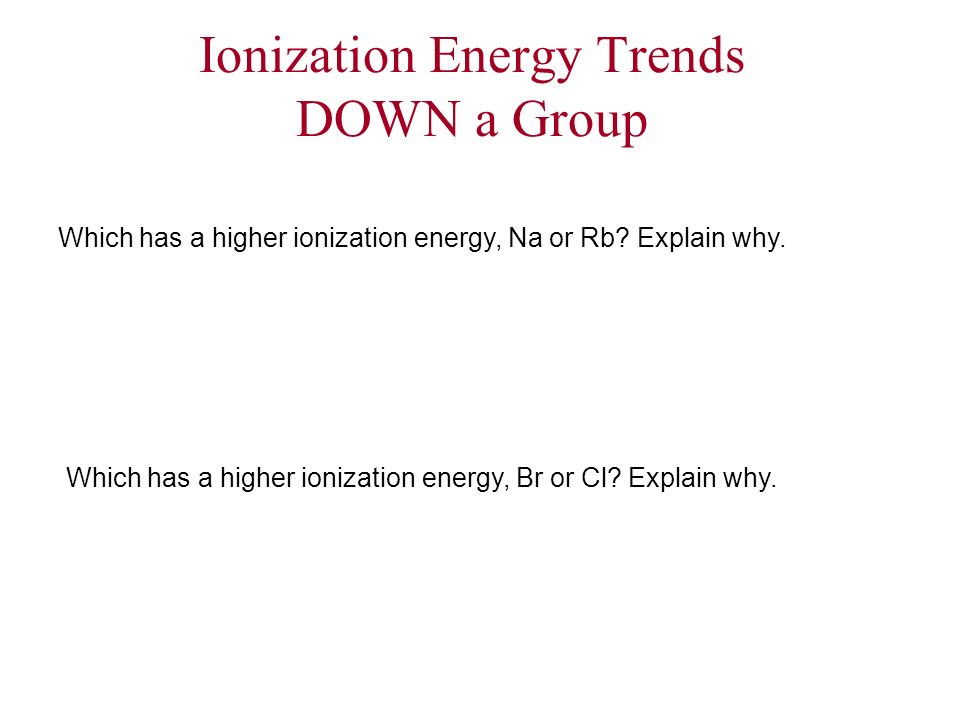 Ionization Energy Trends DOWN a Group Which has a higher ionization energy, Na or Rb? Explain why. Which has a higher ionization energy, Br or Cl? Exp