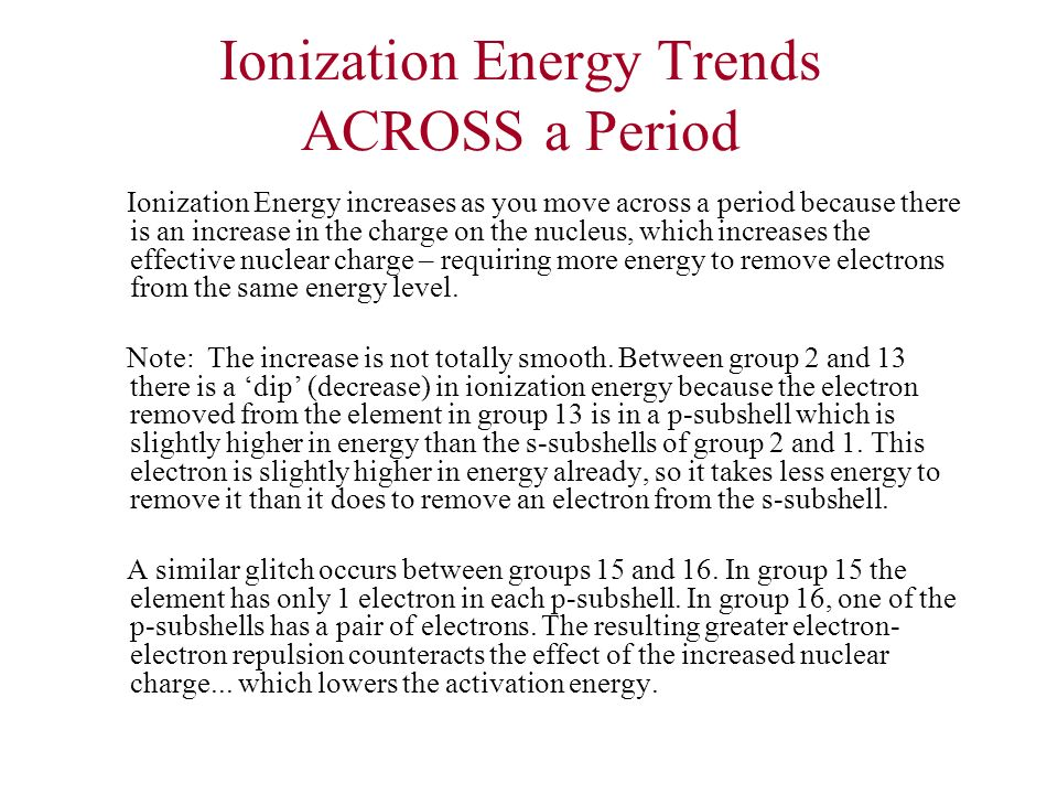 Ionization Energy Trends ACROSS a Period Ionization Energy increases as you move across a period because there is an increase in the charge on the nuc
