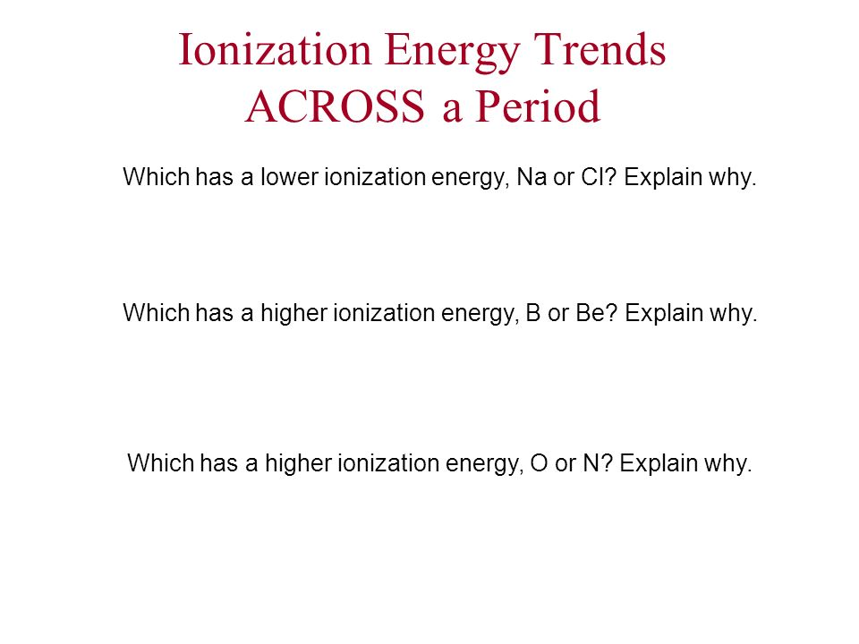 Ionization Energy Trends ACROSS a Period Which has a lower ionization energy, Na or Cl? Explain why. Which has a higher ionization energy, B or Be? Ex