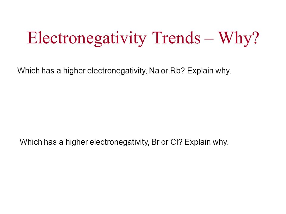 Electronegativity Trends – Why? Which has a higher electronegativity, Na or Rb? Explain why. Which has a higher electronegativity, Br or Cl? Explain w