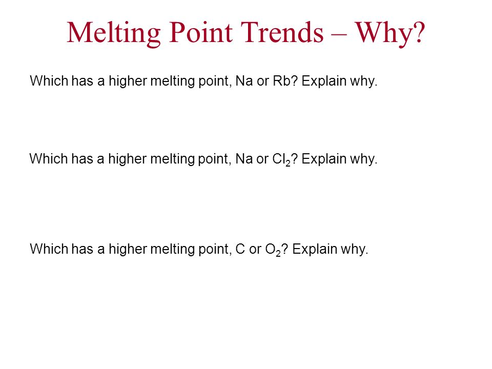Melting Point Trends – Why? Which has a higher melting point, Na or Cl 2 ? Explain why. Which has a higher melting point, Na or Rb? Explain why. Which