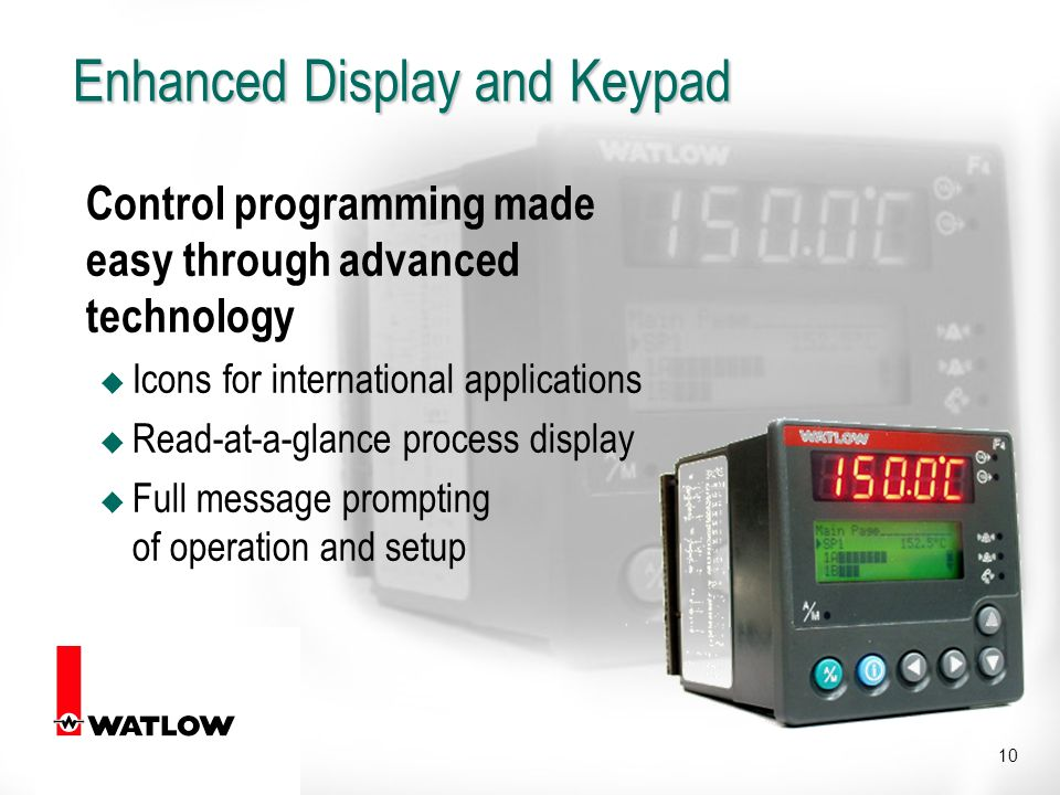 10 Enhanced Display and Keypad Control programming made easy through advanced technology u Icons for international applications u Read-at-a-glance process display u Full message prompting of operation and setup