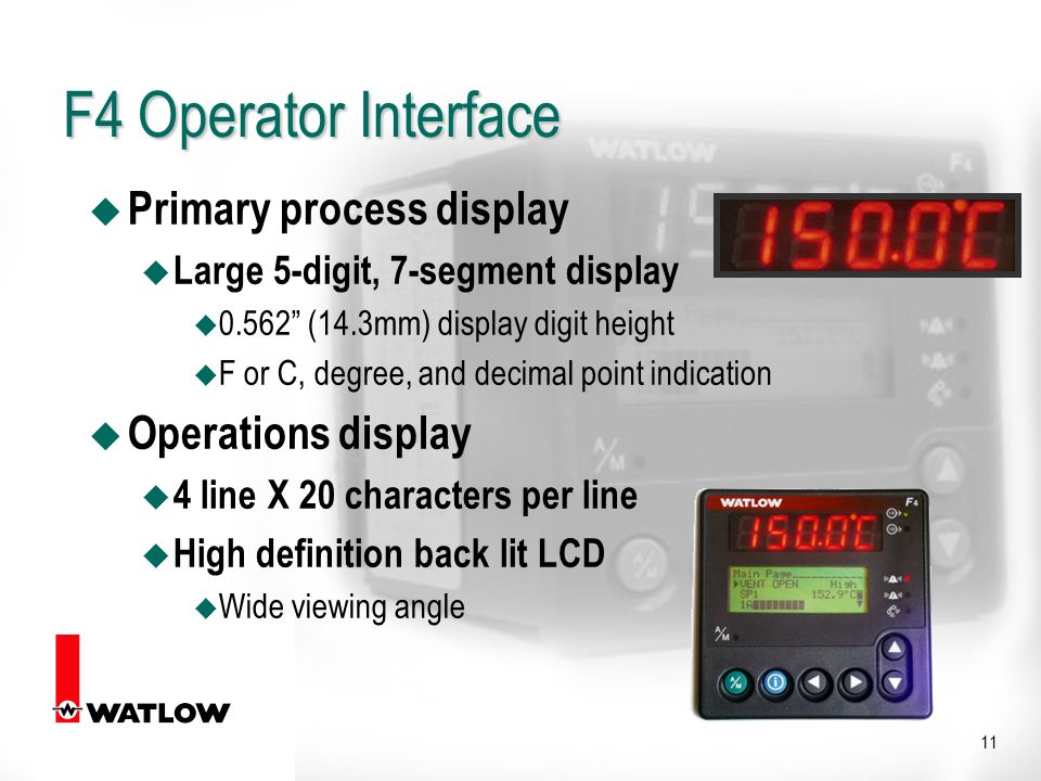 11 u Primary process display u Large 5-digit, 7-segment display u (14.3mm) display digit height F or C, degree, and decimal point indication u Operations display u 4 line X 20 characters per line u High definition back lit LCD u Wide viewing angle F4 Operator Interface