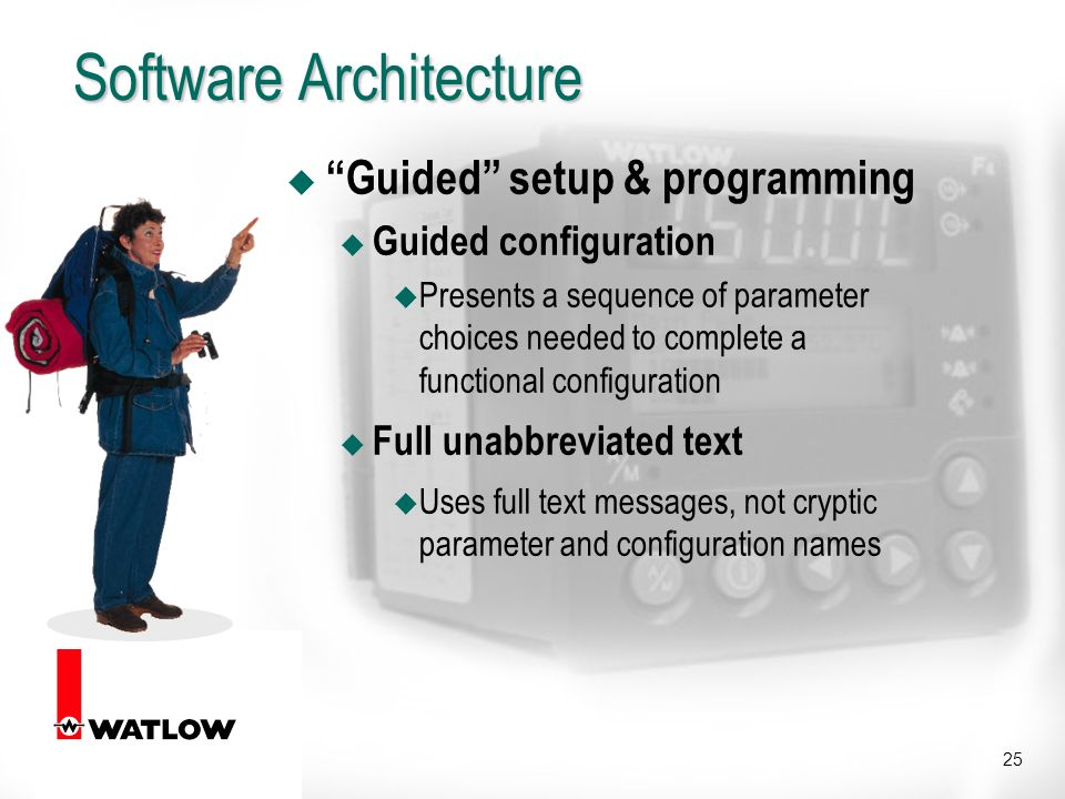 25 Software Architecture u Guided setup & programming u Guided configuration u Presents a sequence of parameter choices needed to complete a functional configuration u Full unabbreviated text u Uses full text messages, not cryptic parameter and configuration names