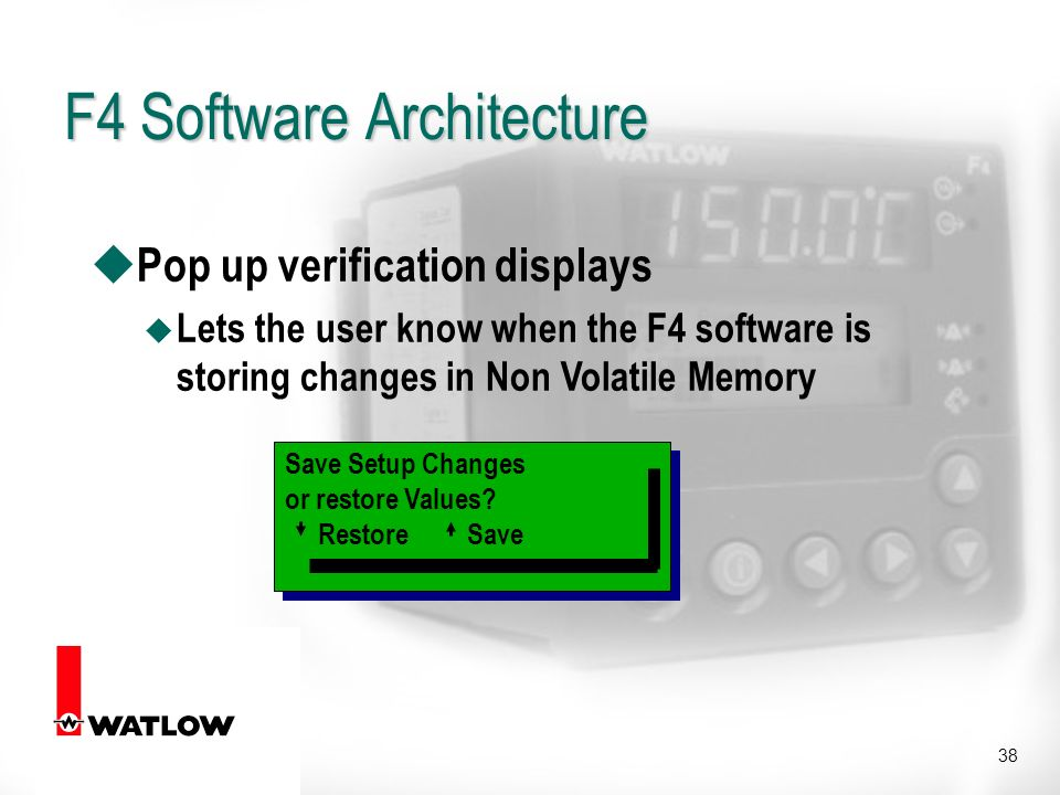 38 u Pop up verification displays u Lets the user know when the F4 software is storing changes in Non Volatile Memory Save Setup Changes or restore Values.