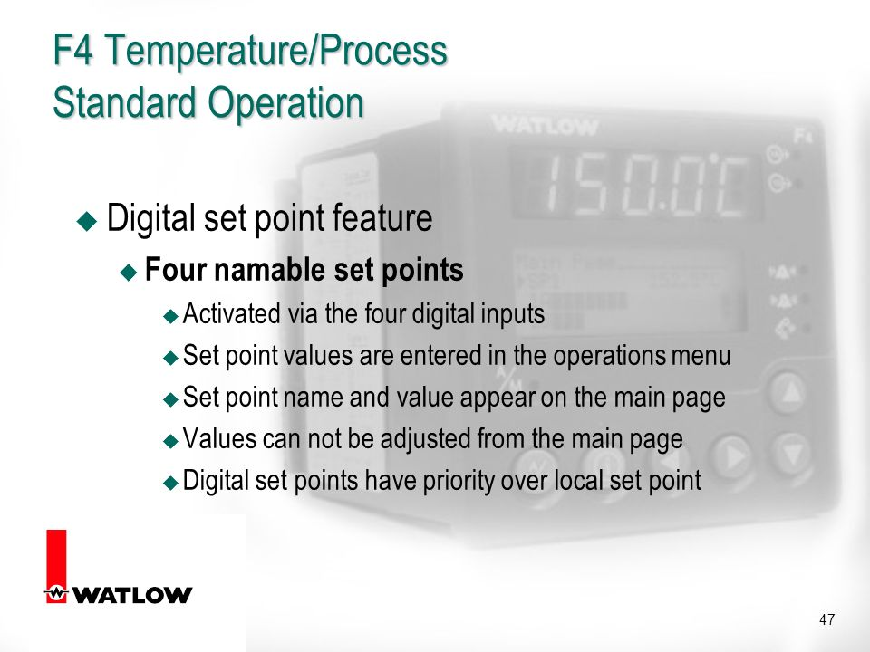 47 F4 Temperature/Process Standard Operation u Digital set point feature u Four namable set points u Activated via the four digital inputs u Set point values are entered in the operations menu u Set point name and value appear on the main page u Values can not be adjusted from the main page u Digital set points have priority over local set point