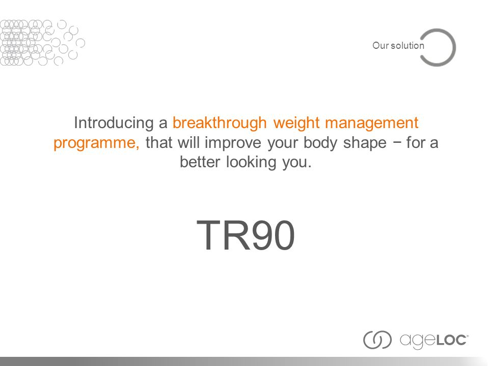 Introducing a breakthrough weight management programme, that will improve your body shape for a better looking you. TR90 Our solution
