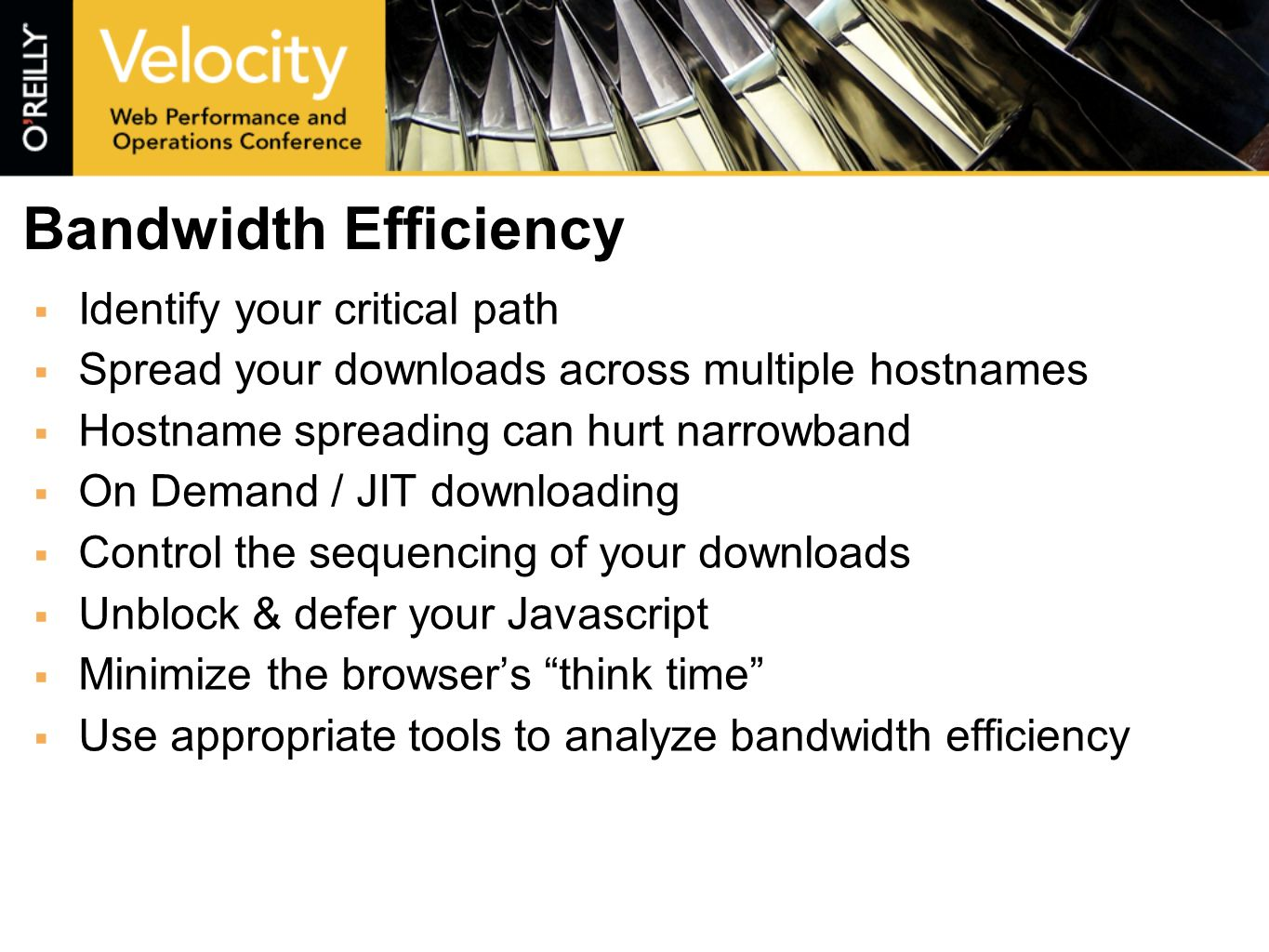 Bandwidth Efficiency Identify your critical path Spread your downloads across multiple hostnames Hostname spreading can hurt narrowband On Demand / JIT downloading Control the sequencing of your downloads Unblock & defer your Javascript Minimize the browsers think time Use appropriate tools to analyze bandwidth efficiency