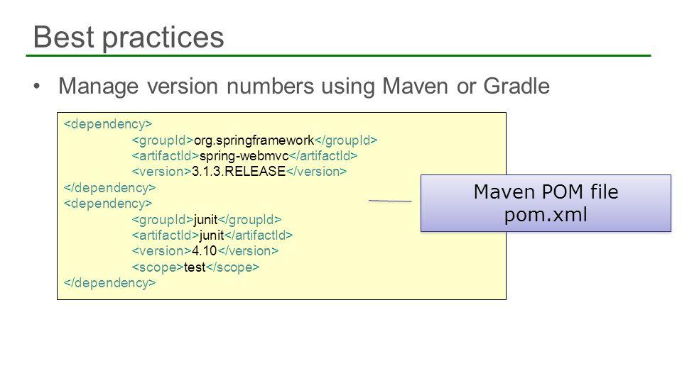 Best practices 19 Manage version numbers using Maven or Gradle org.springframework spring-webmvc 3.1.3.RELEASE junit 4.10 test Maven POM file pom.xml