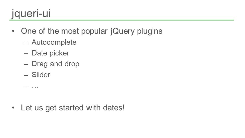 One of the most popular jQuery plugins –Autocomplete –Date picker –Drag and drop –Slider –… Let us get started with dates! jqueri-ui