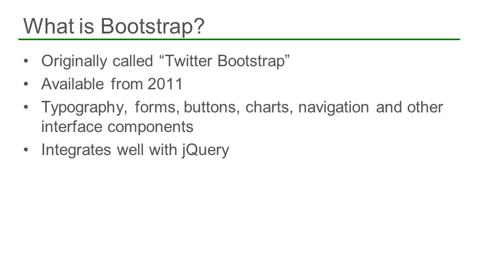 Originally called Twitter Bootstrap Available from 2011 Typography, forms, buttons, charts, navigation and other interface components Integrates well