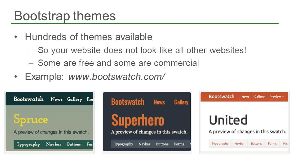 Hundreds of themes available –So your website does not look like all other websites! –Some are free and some are commercial Example: www.bootswatch.co