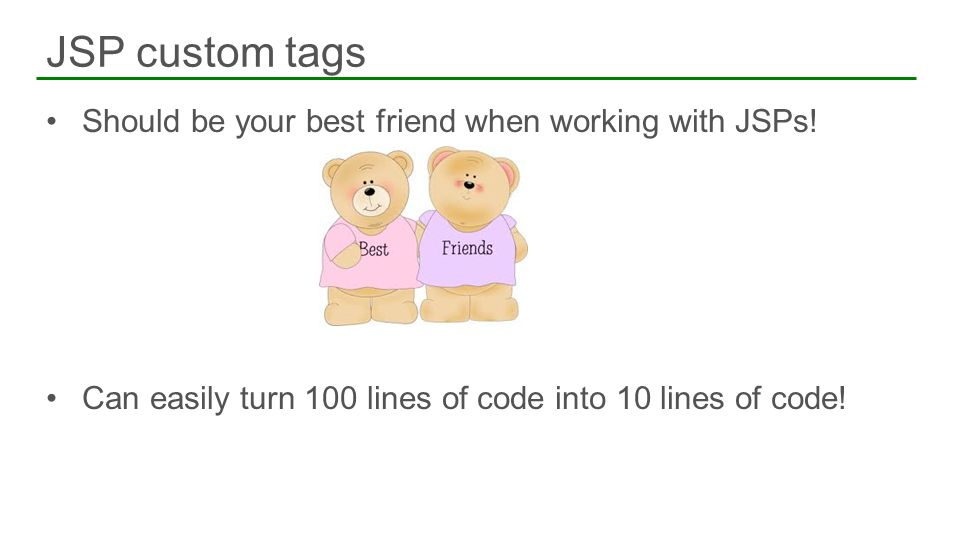 Should be your best friend when working with JSPs! Can easily turn 100 lines of code into 10 lines of code! JSP custom tags