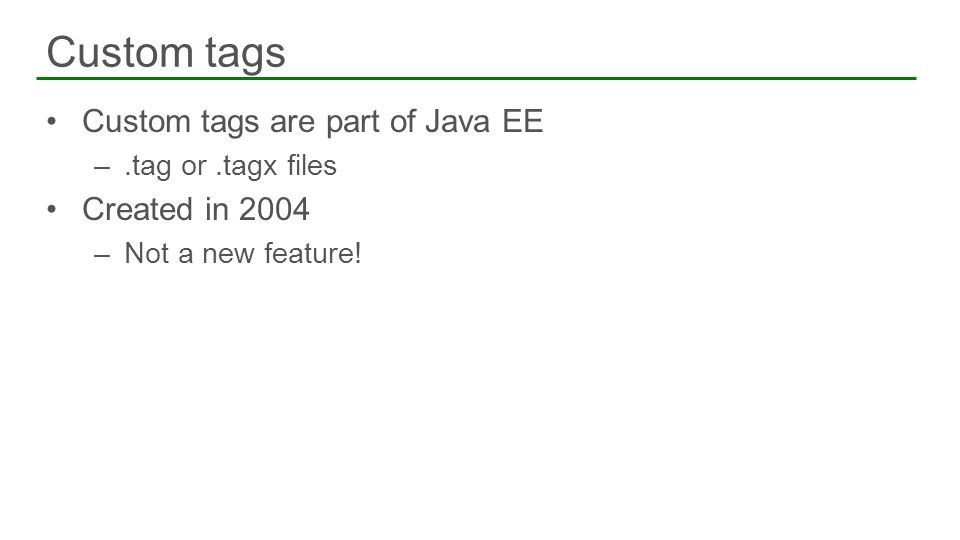 Custom tags are part of Java EE –.tag or.tagx files Created in 2004 –Not a new feature! Custom tags 43