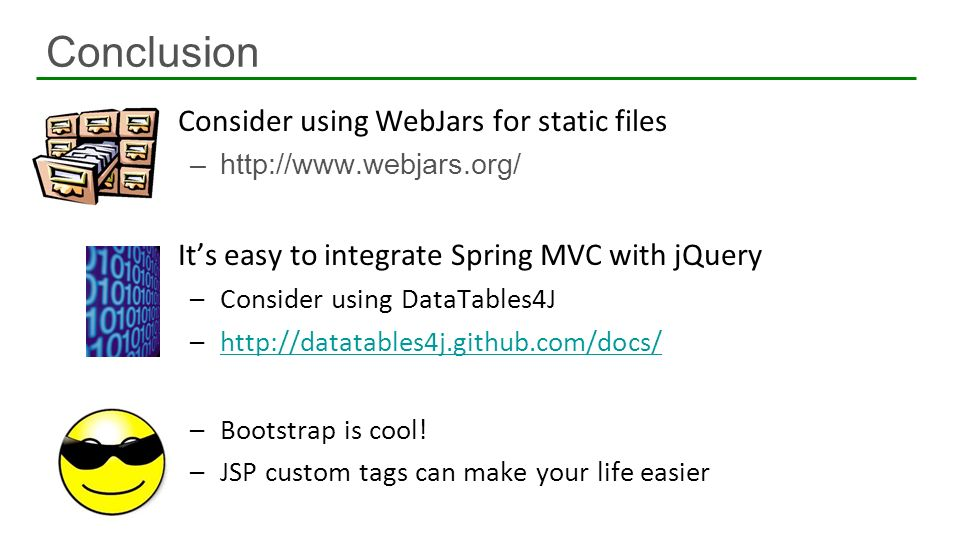Consider using WebJars for static files –http://www.webjars.org/ Its easy to integrate Spring MVC with jQuery –Consider using DataTables4J –http://dat