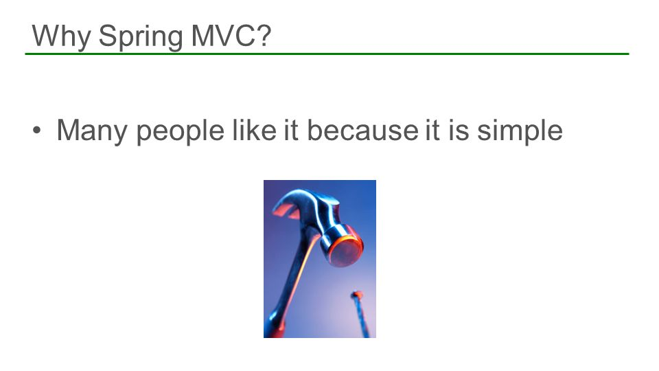Many people like it because it is simple Why Spring MVC?