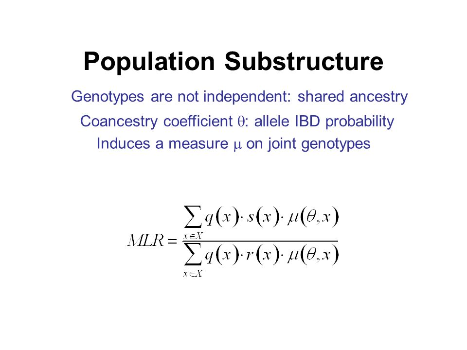 Population Substructure Genotypes are not independent: shared ancestry Coancestry coefficient : allele IBD probability Induces a measure on joint genotypes