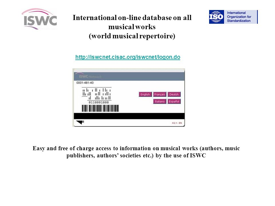 http://iswcnet.cisac.org/iswcnet/logon.do Easy and free of charge access to information on musical works (authors, music publishers, authors societies etc.) by the use of ISWC International on-line database on all musical works (world musical repertoire)