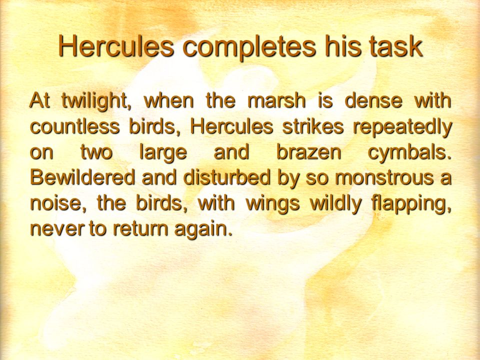 Hercules completes his task At twilight, when the marsh is dense with countless birds, Hercules strikes repeatedly on two large and brazen cymbals.