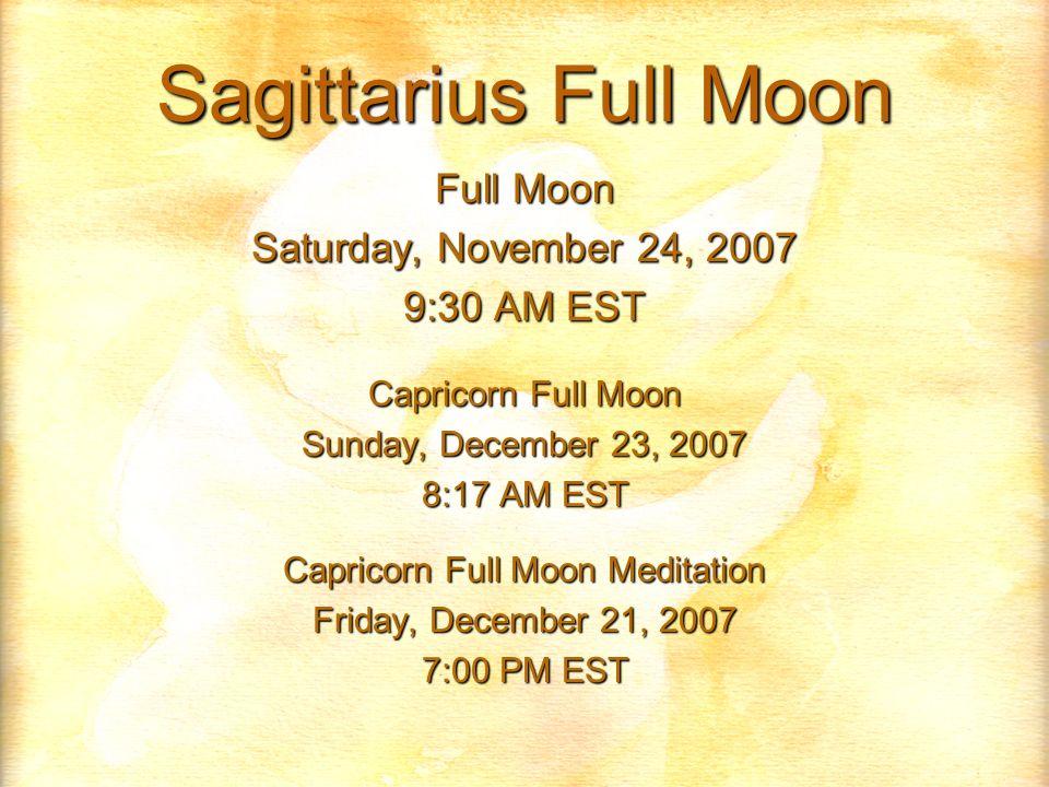 Sagittarius Full Moon Full Moon Saturday, November 24, 2007 9:30 AM EST Capricorn Full Moon Sunday, December 23, 2007 8:17 AM EST Capricorn Full Moon