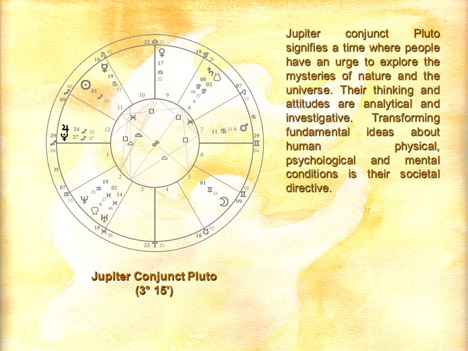 Jupiter Conjunct Pluto (3° 15 ) Jupiter conjunct Pluto signifies a time where people have an urge to explore the mysteries of nature and the universe.