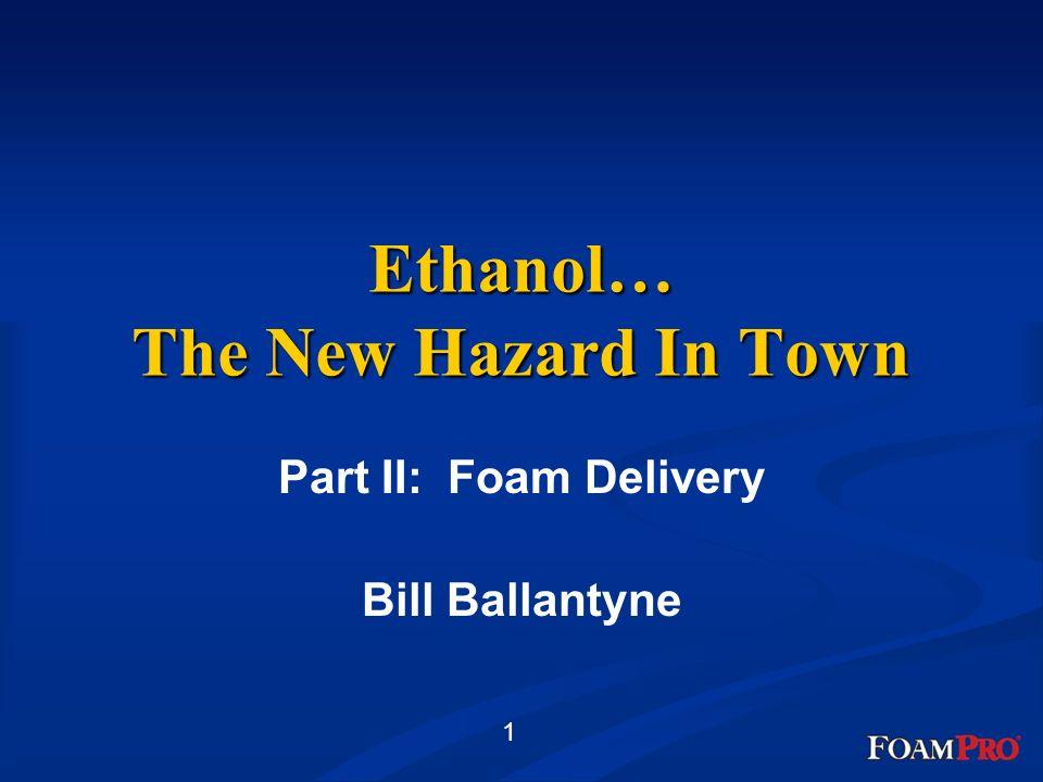 1 Ethanol… The New Hazard In Town Part II: Foam Delivery Bill Ballantyne