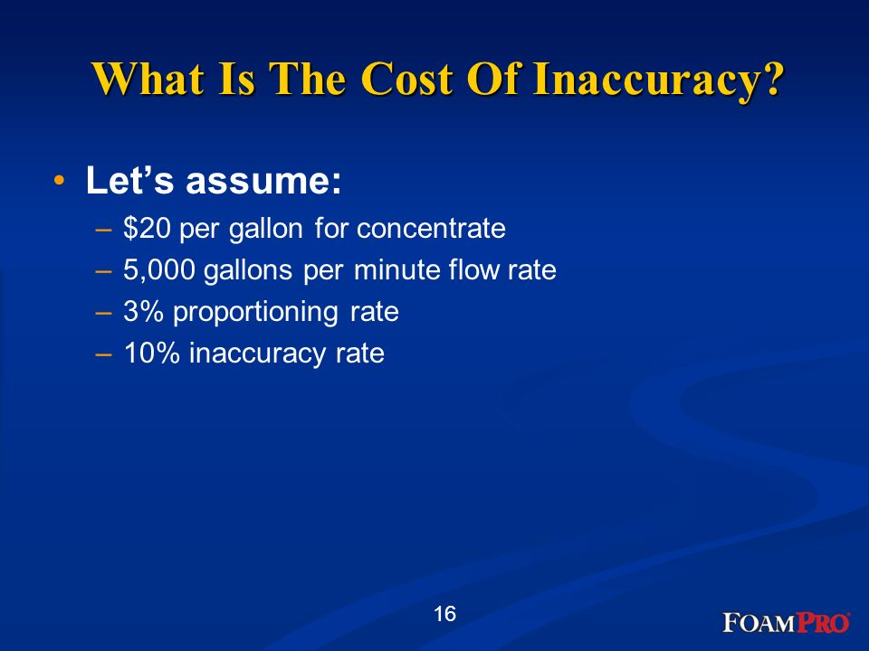 16 What Is The Cost Of Inaccuracy? Lets assume: –$20 per gallon for concentrate –5,000 gallons per minute flow rate –3% proportioning rate –10% inaccu