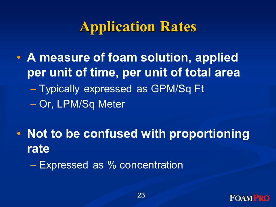 23 Application Rates A measure of foam solution, applied per unit of time, per unit of total area –Typically expressed as GPM/Sq Ft –Or, LPM/Sq Meter