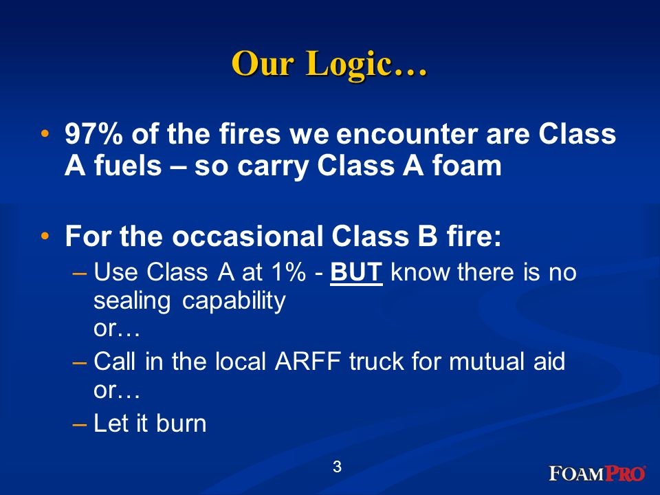 3 Our Logic… 97% of the fires we encounter are Class A fuels – so carry Class A foam For the occasional Class B fire: –Use Class A at 1% - BUT know th