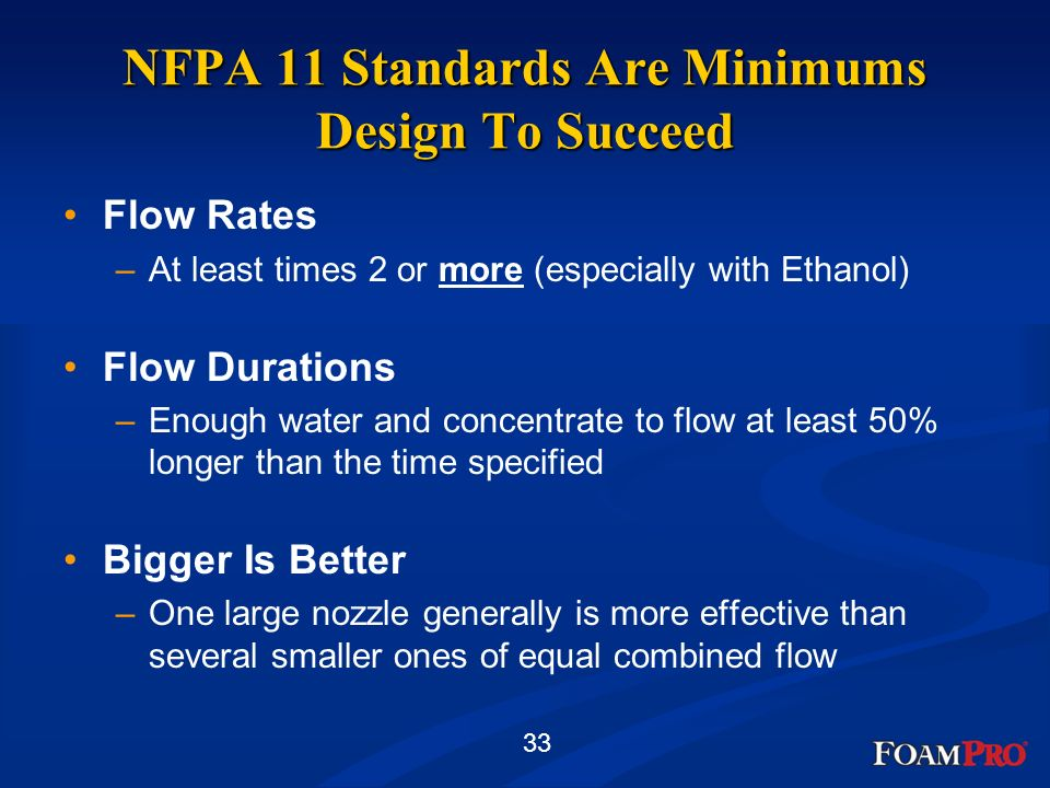33 NFPA 11 Standards Are Minimums Design To Succeed Flow Rates –At least times 2 or more (especially with Ethanol) Flow Durations –Enough water and co