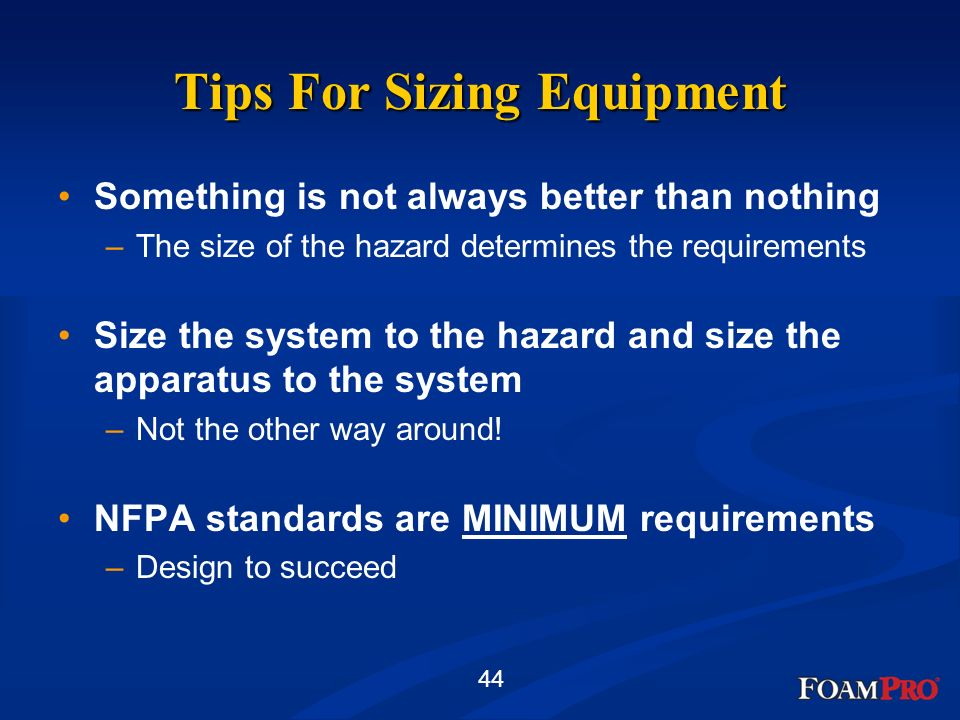 44 Tips For Sizing Equipment Something is not always better than nothing –The size of the hazard determines the requirements Size the system to the ha