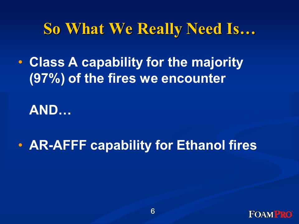 6 So What We Really Need Is… Class A capability for the majority (97%) of the fires we encounter AND… AR-AFFF capability for Ethanol fires