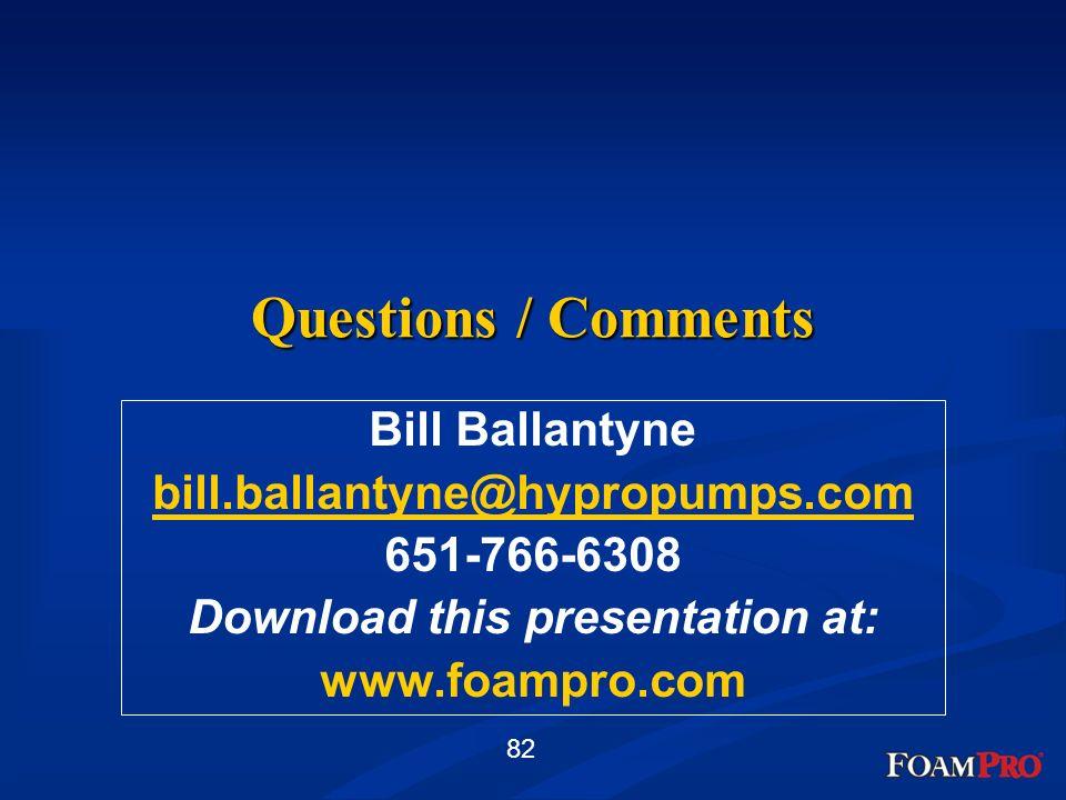 82 Questions / Comments Bill Ballantyne bill.ballantyne@hypropumps.com 651-766-6308 Download this presentation at: www.foampro.com